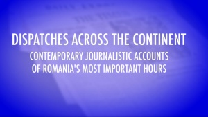 Dispatches Across the Continent - Contemporary Journalistic Accounts of Romania's Most Important Hours